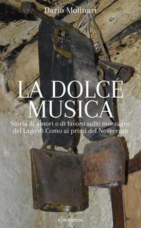 La dolce musica. Storia di amori e di lavoro sulle montagne del Lago di Como ai primi del novecento