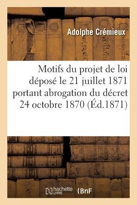 Expose des Motifs du Projet de Loi Depose le 21 Juillet 1871 et Portant Abrogation du Decret