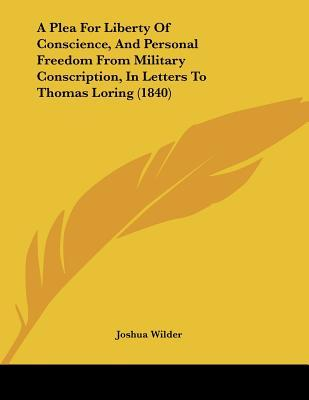 A Plea For Liberty Of Conscience, And Personal Freedom From Military Conscription, In Letters To Thomas Loring