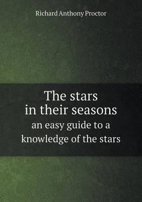 The Stars in Their Seasons an Easy Guide to a Knowledge of the Stars