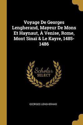 Voyage de Georges Lengherand, Mayeur de Mons Et Haynaut, À Venise, Rome, Mont Sinaï & Le Kayre, 1485-1486
