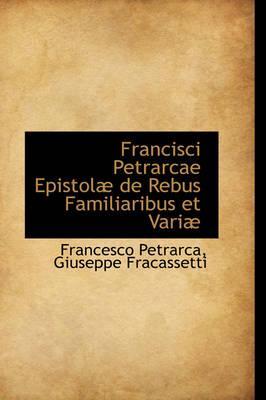 Francisci Petrarcae Epistolae De Rebus Familiaribus Et Variae