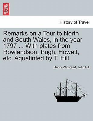 Remarks on a Tour to North and South Wales, in the year 1797 ... With plates from Rowlandson, Pugh, Howett, etc. Aquatinted by T. Hill