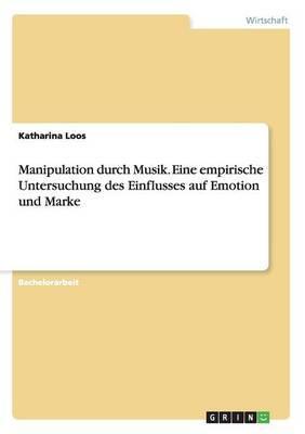 Manipulation durch Musik. Eine empirische Untersuchung des Einflusses auf Emotion und Marke