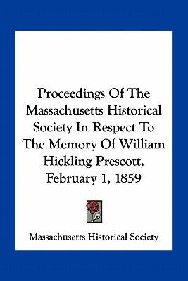 Proceedings of the Massachusetts Historical Society in Respect to the Memory of William Hickling Prescott, February 1, 1859