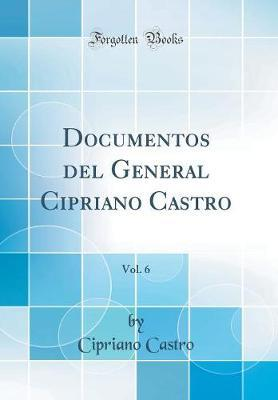 Documentos del General Cipriano Castro, Vol. 6 (Classic Reprint)