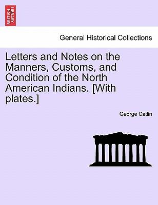 Letters and Notes on the Manners, Customs, and Condition of the North American Indians. [With plates.] VOL. II