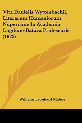 Vita Danielis Wyttenbachii, Literarum Humaniorum Nuperrime in Academia Lugduno-Batava Professoris (1823)
