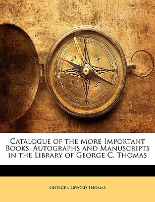 Catalogue of the More Important Books, Autographs and Manuscripts in the Library of George C. Thomas