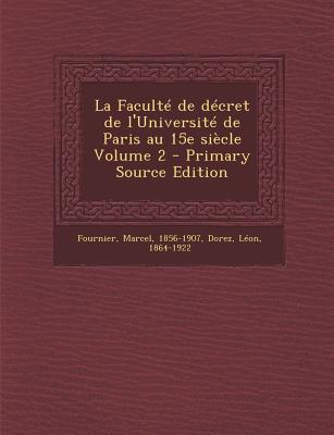 La Faculte de Decret de L'Universite de Paris Au 15e Siecle Volume 2