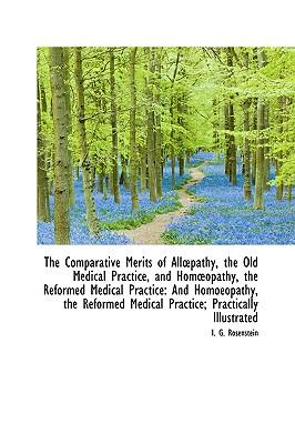 The Comparative Merits of Allpathy, the Old Medical Practice, and Homopathy, the Reformed Medical