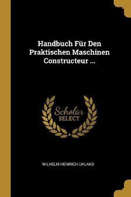 Handbuch Fur Den Praktischen Maschinen Constructeur ...