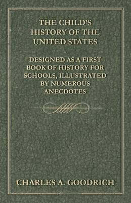 The Child's History of the United States - Designed as a First Book of History for Schools, Illustrated by Numerous Anecdotes