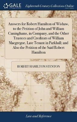 Answers for Robert Hamilton of Wishaw, to the Petition of John and William Cuninghams, in Company, and the Other Trustees and Creditors of William ... Also the Petition of the Said Robert Hamilton