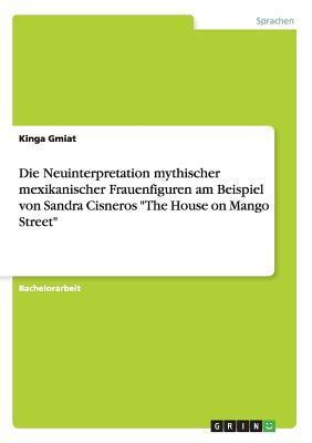 """Die Neuinterpretation mythischer mexikanischer Frauenfiguren am Beispiel von Sandra Cisneros """"The House on Mango Street"""""""