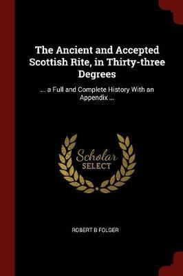 The Ancient and Accepted Scottish Rite, in Thirty-Three Degrees