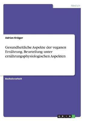 Gesundheitliche Aspekte der veganen Ernährung. Beurteilung unter ernährungsphysiologischen Aspekten