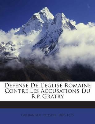 Defense de L'Eglise Romaine Contre Les Accusations Du R.P. Gratry