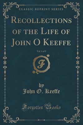 Recollections of the Life of John O'Keeffe, Vol. 1 of 2 (Classic Reprint)