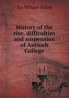 History of the Rise, Difficulties and Suspension of Antioch College