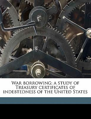 War Borrowing; A Study of Treasury Certificates of Indebtedness of the United States
