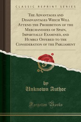 The Advantages and Disadvantages Which Will Attend the Prohibition of the Merchandizes of Spain, Impartially Examined, and Humbly Offered to the Consideration of the Parliament (Classic Reprint)