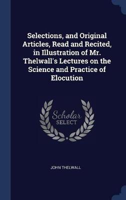 Selections, and Original Articles, Read and Recited, in Illustration of Mr. Thelwall's Lectures on the Science and Practice of Elocution