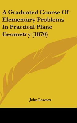 A Graduated Course of Elementary Problems in Practical Plane Geometry