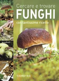 Cercare e trovare funghi. Cercarli, trovarli, riconoscerli, cucinarli