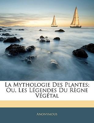 La Mythologie Des Plantes; Ou, Les Lgendes Du Rgne Vgtal