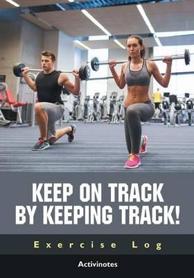 Keep on Track by Keeping Track! Exercise Log