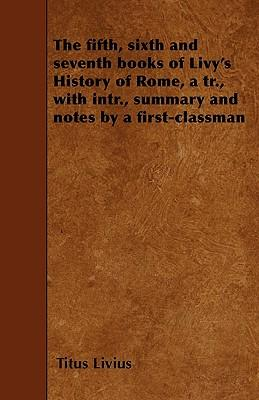 The fifth, sixth and seventh books of Livy's History of Rome, a tr., with intr., summary and notes by a first-classman