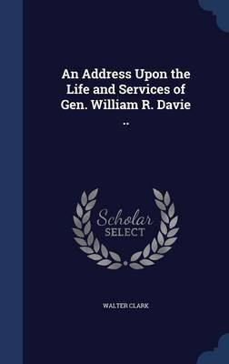 An Address Upon the Life and Services of Gen. William R. Davie ..