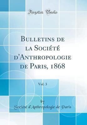 Bulletins de la Société d'Anthropologie de Paris, 1868, Vol. 3 (Classic Reprint)