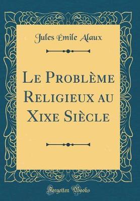 Le Problème Religieux au Xixe Siècle (Classic Reprint)