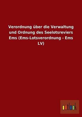 Verordnung über die Verwaltung und Ordnung des Seelotsreviers Ems (Ems-Lotsverordnung - Ems LV)
