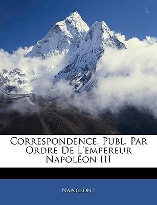 Correspondence, Publ. Par Ordre de L'Empereur Napolon III