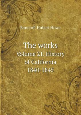 The Works Volume 21. History of California 1840-1845