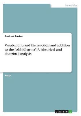 Vasubandhu and his reaction and addition to the Abhidharma. A historical and doctrinal analysis