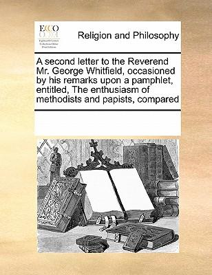 A Second Letter to the Reverend Mr. George Whitfield, Occasioned by His Remarks Upon a Pamphlet, Entitled, the Enthusiasm of Methodists and Papists, Compared