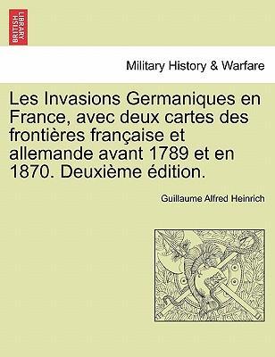 Les Invasions Germaniques en France, avec deux cartes des frontières française et allemande avant 1789 et en 1870. Deuxième édition