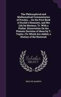 The Philosophical and Mathematical Commentaries of Proclus on the First Book of Euclid's Elements, and His Life by Marinus, Tr. with a Prelim. Which Are Added, a History of the Restorati