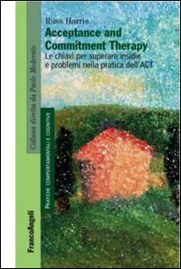 Acceptance and Commitment Therapy. Le chiavi per superare insidie e problemi nella pratica dell'ACT