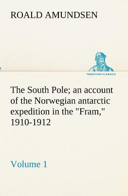 "The South Pole; an account of the Norwegian antarctic expedition in the ""Fram,"" 1910-1912 — Volume 1"