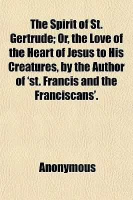 The Spirit of St. Gertrude; Or, the Love of the Heart of Jesus to His Creatures, by the Author of 'St. Francis and the Franciscans'