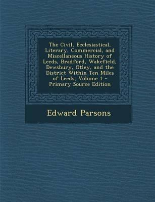 The Civil, Ecclesiastical, Literary, Commercial, and Miscellaneous History of Leeds, Bradford, Wakefield, Dewsbury, Otley, and the District Within Ten Miles of Leeds, Volume 1 - Primary Source Edition