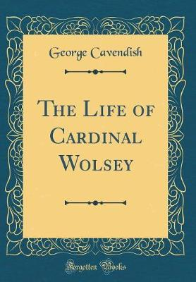 The Life of Cardinal Wolsey (Classic Reprint)