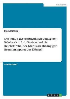 Die Politik des ostfraenkisch-deutschen Königs Otto I. d. Großen und die Reichskirche, der Klerus als abhängiger Beamtenapparat des Königs?