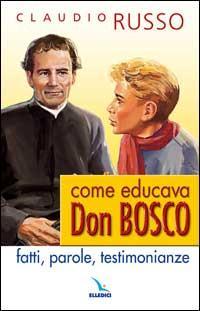 Come educava Don Bosco. Fatti, parole, testimonianze