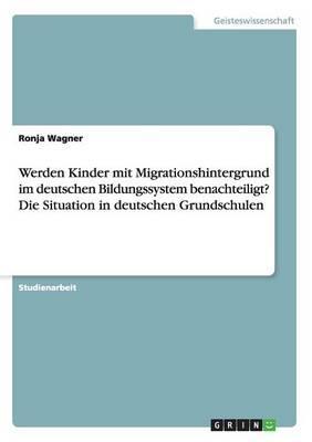 Werden Kinder mit Migrationshintergrund im deutschen Bildungssystem benachteiligt? Die Situation in deutschen Grundschulen